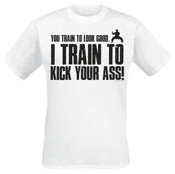 I Train To Kick Your Ass!